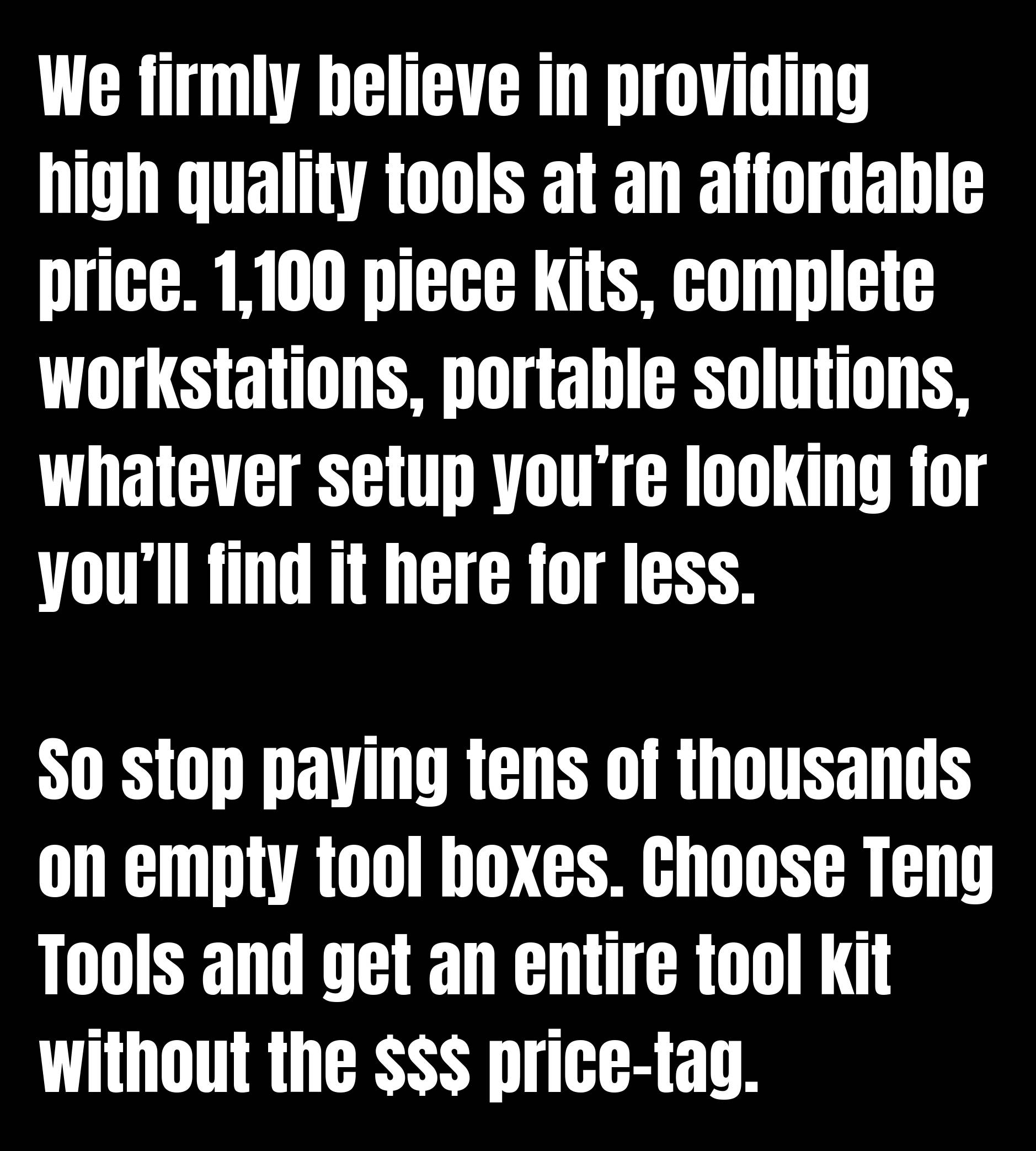 We firmly believe in providing high quality tools at an affordable price. 1,100 piece kits, complete workstations, portable solutions, whatever setup you're looking for you'll find it here for less.  So stop paying tens of thousands on empty tool boxes. Choose Teng Tools and get an entire tool kit without the $$$ price-tag.