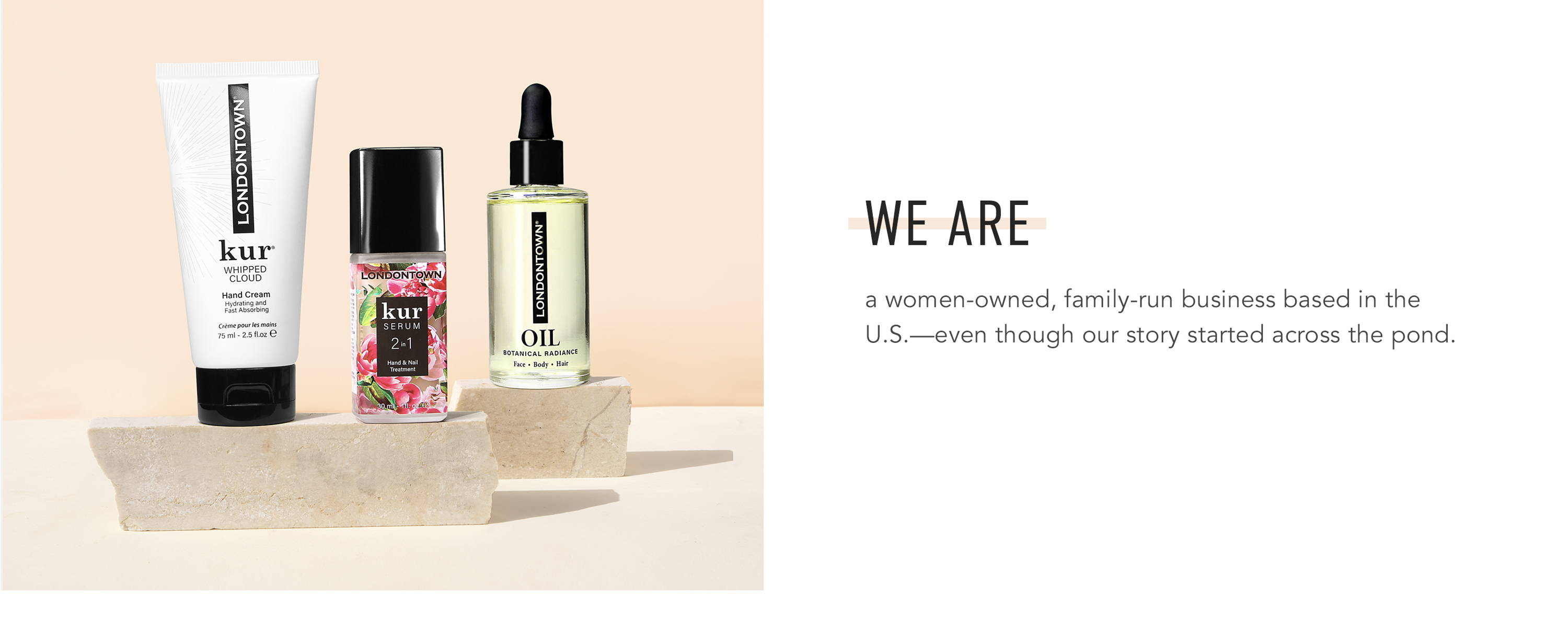 WE ARE a women-owned, family-run business based in the U.S.-even though our story started across the pond.