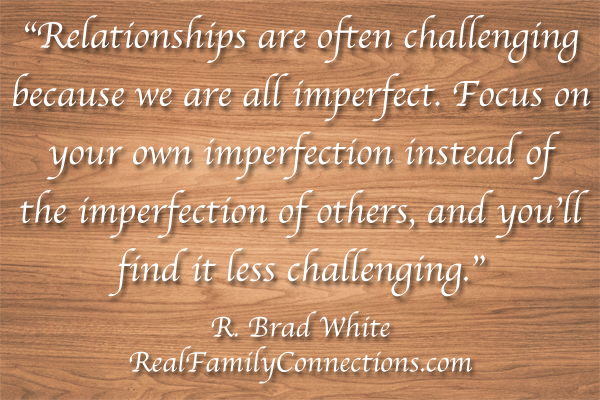 """Relationships are often challenging because we are all imperfect. Focus on your own imperfection instead of the imperfection of others, and you'll find it less challenging.""    R. Brad White"