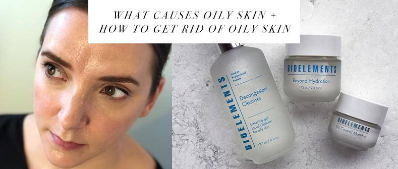 What causes oily skin + how to get rid of oily skin