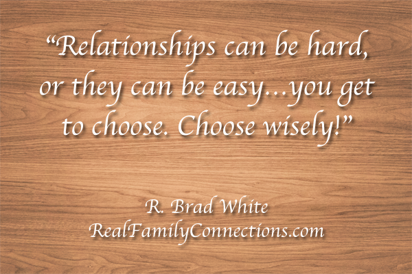 """Relationships can be hard, or they can be easy…you get to choose. Choose wisely!""    R. Brad White"