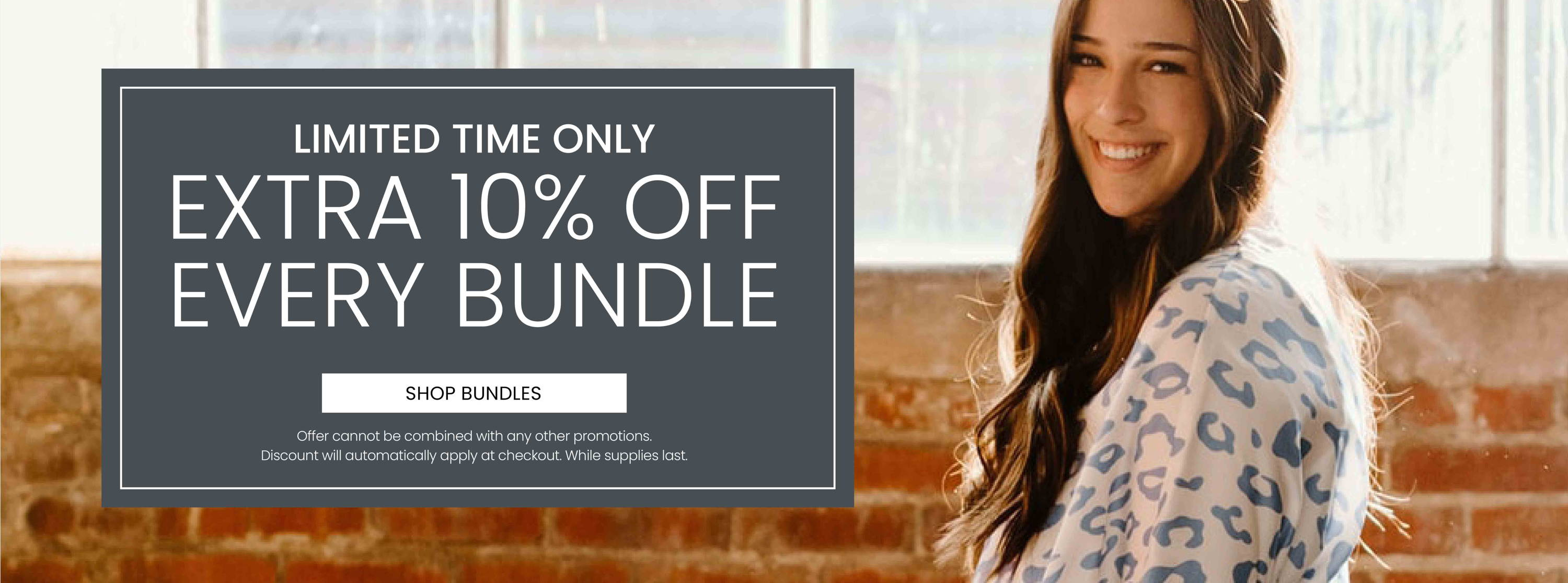 Limited Time Only. Extra 10% Off Every Bundle. Offer cannot be combined with any other promotion. Discount will automatically apply at checkout. While supplies last.