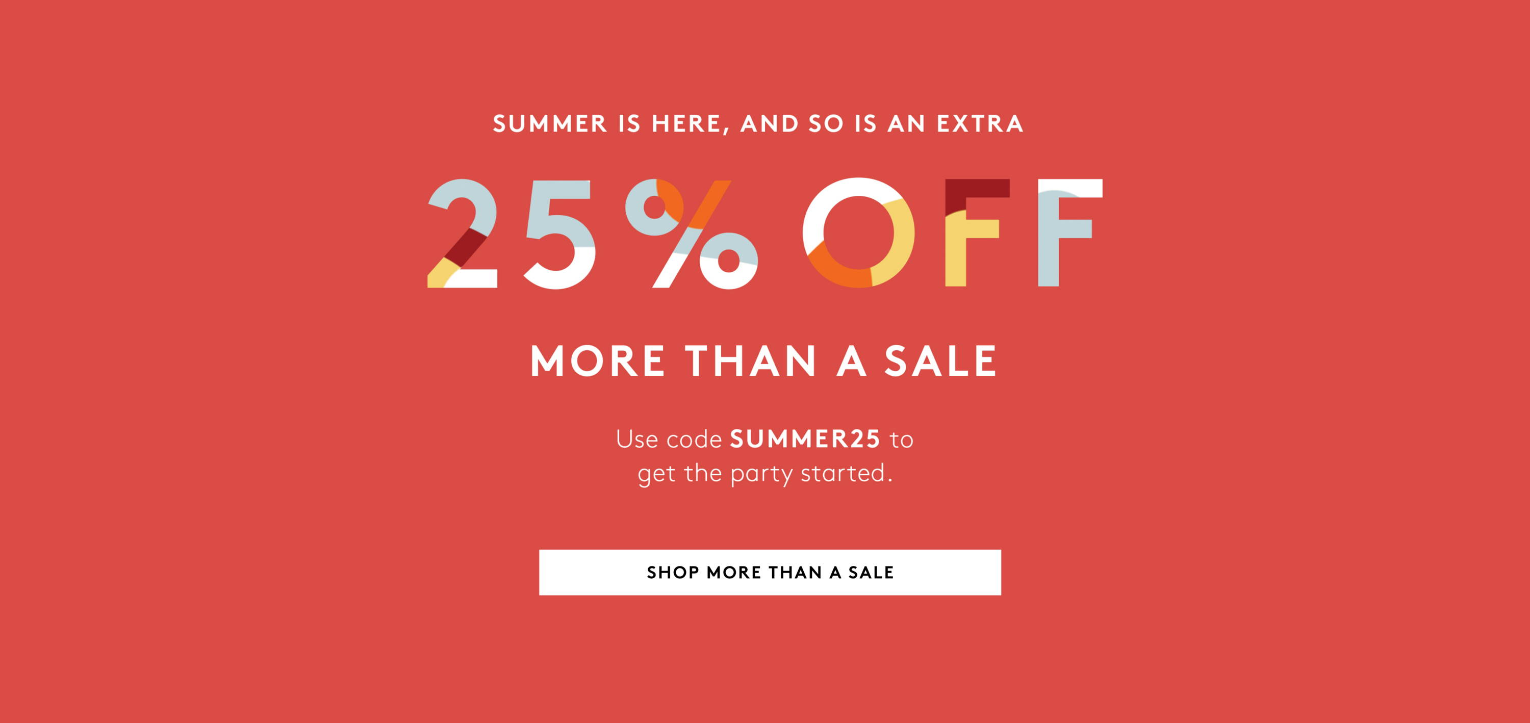 take 25% off more than a sale use code SUMMER25 to get the party started