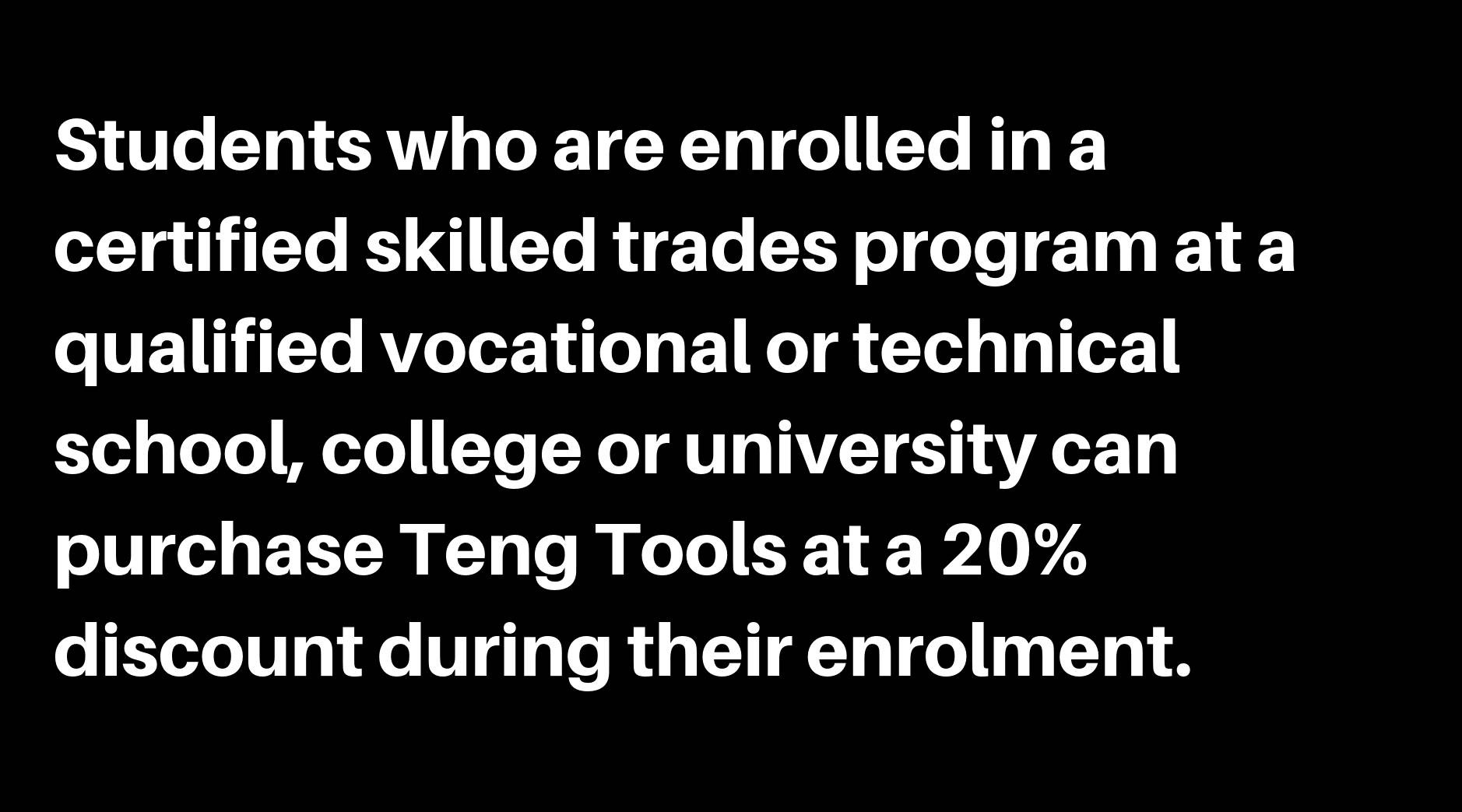Students who are enrolled in a certified skilled trades program at a qualified covational or technical school, college or university can purchase Teng Tools at a 20% discount during their enrolment.