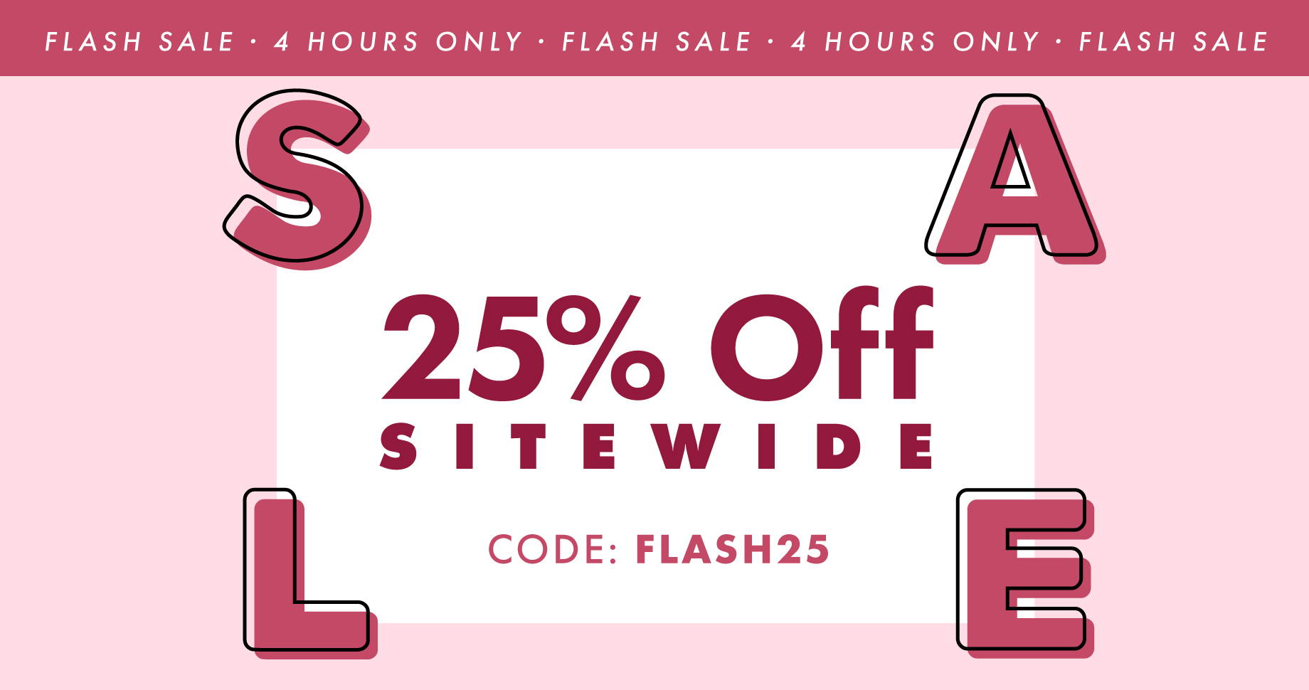 Flash Sale. 4 Hours Only . 25% Off Site Wide | Code: FLASH25