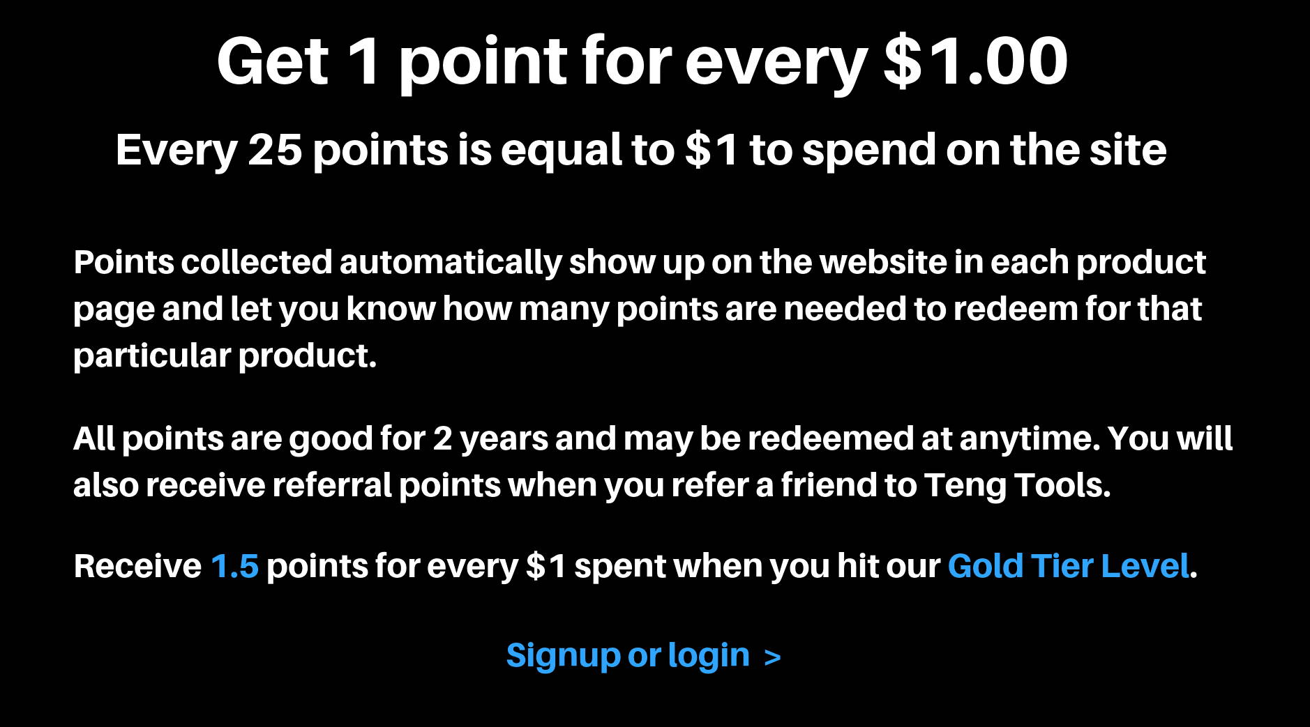 Get 1 point for every $1.00. Every 25 points is equal to $1 to spend on the site. points collected automatically show up on the website in each product page and let you know how many points are needed to redeem for that particular product. All points are good for 2 years and may be redeemed at anytime. You will also receive referral points when you refer a friend to Teng Tools. Receive 1.5 points for every $1 spent when you hit our Gold Tier Level. Signup or login.