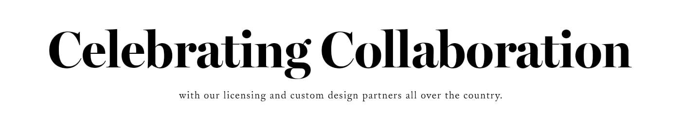 Celebrating Collaboration with our licensing and custom design partners all over the country.