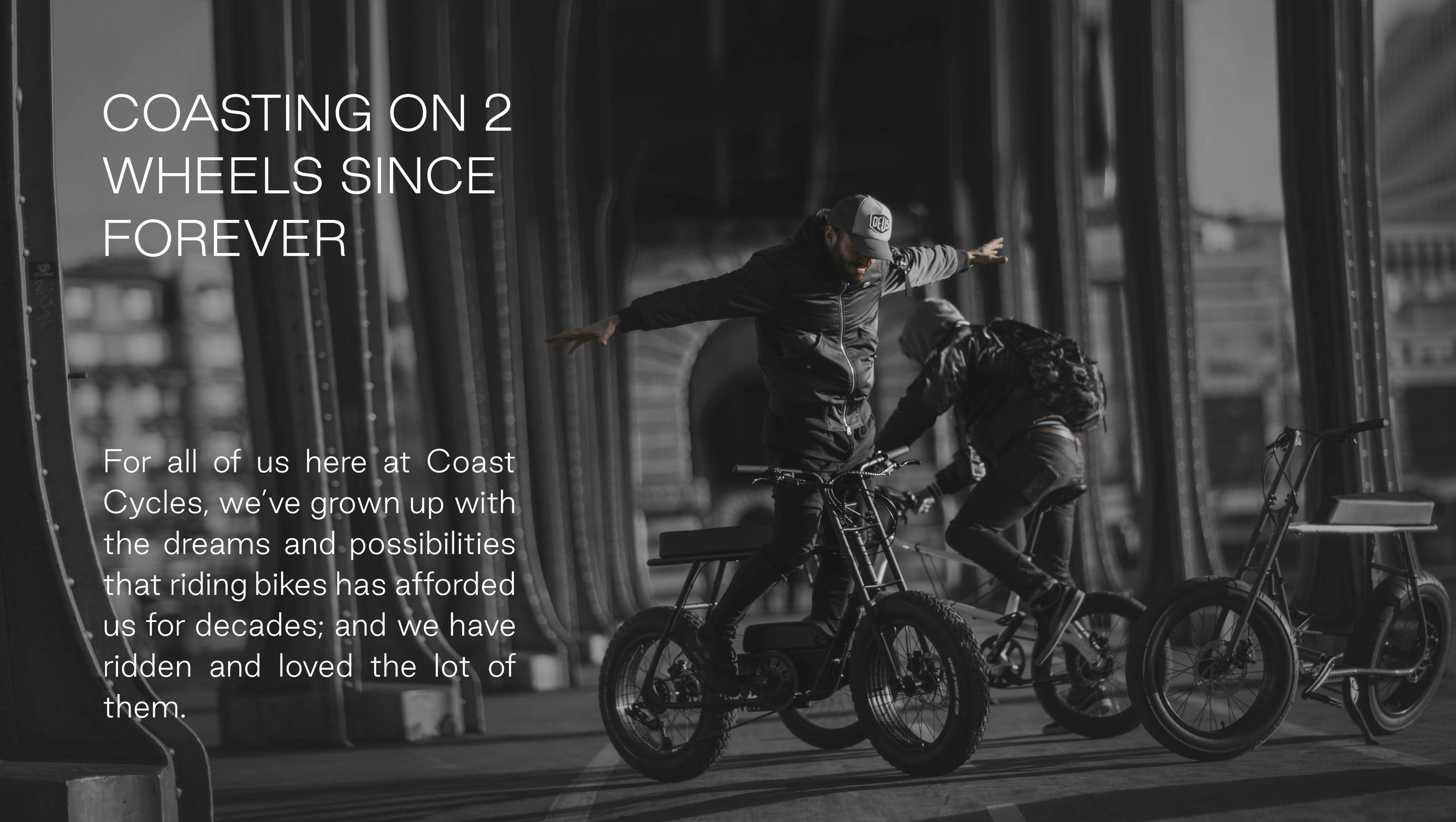 For all of us here at Coast Cycles, we've grown up with the dreams and possibilities that riding bikes has afforded us for decades; and we have ridden and loved the lot of them.