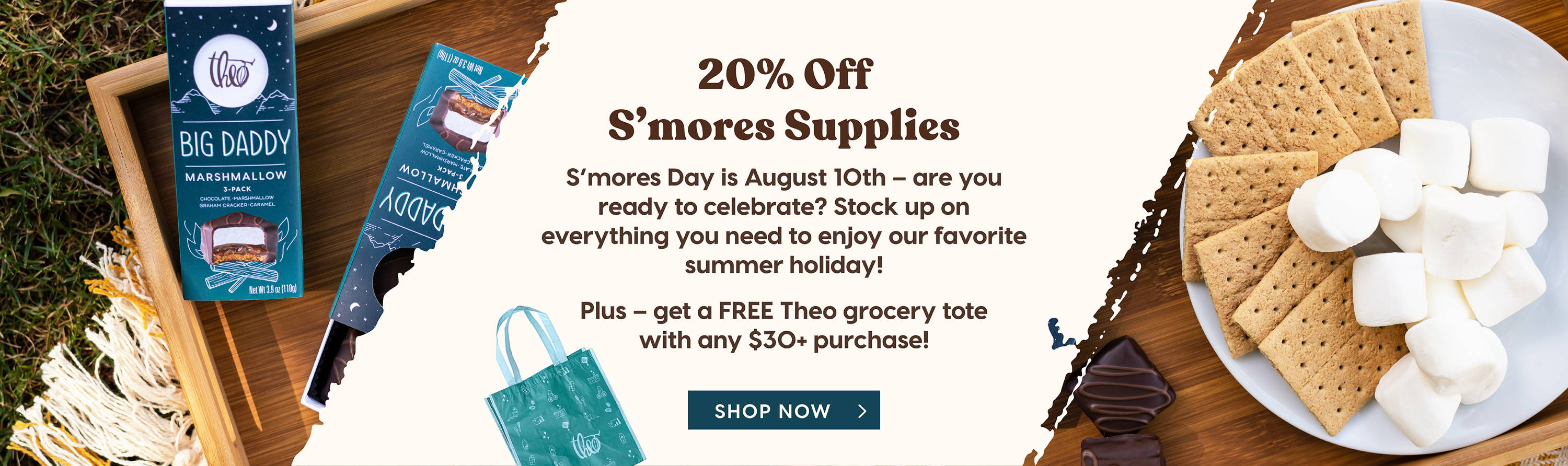 20% Off S'mores Supplies: S'mores Day is August 10th - are you ready to celebrate? Stock up on everything you need to enjoy our favorite summer holiday! Plus - get a FREE Theo Grocery Tote with any $30+ purchase!
