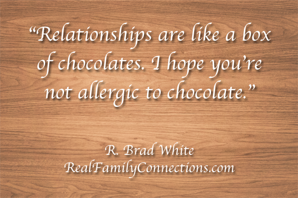 """Relationships are like a box of chocolates. I hope you're not allergic to chocolate.""   R. Brad White"