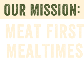 Our Mission: meat first mealtimes.
