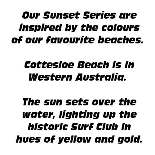 Our Sunset Series are inspired by the colours of our favourite beaches.  Cottesloe Beach is in Western Australia.   The sun sets over the water, lighting up the historic Surf Club in hues of yellow and gold.