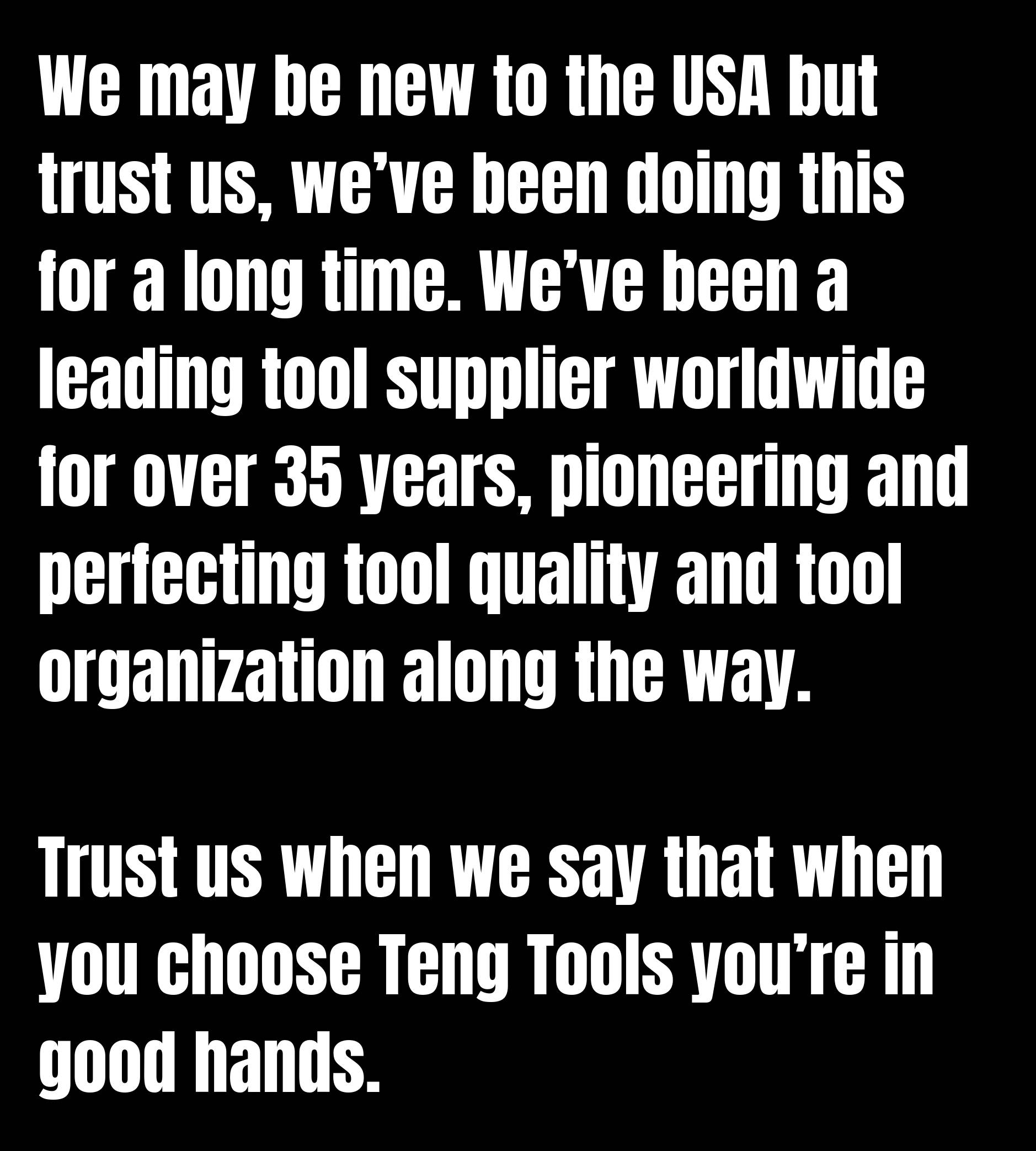 We may be new to the USA but trust us, we've been doing this for a long time. We've been a leading tool supplier worldwide for over 35 years, pioneering and perfecting tool quality and tool organization along the way. Trust us when we say that when you choose Teng Tools you're in good hands.
