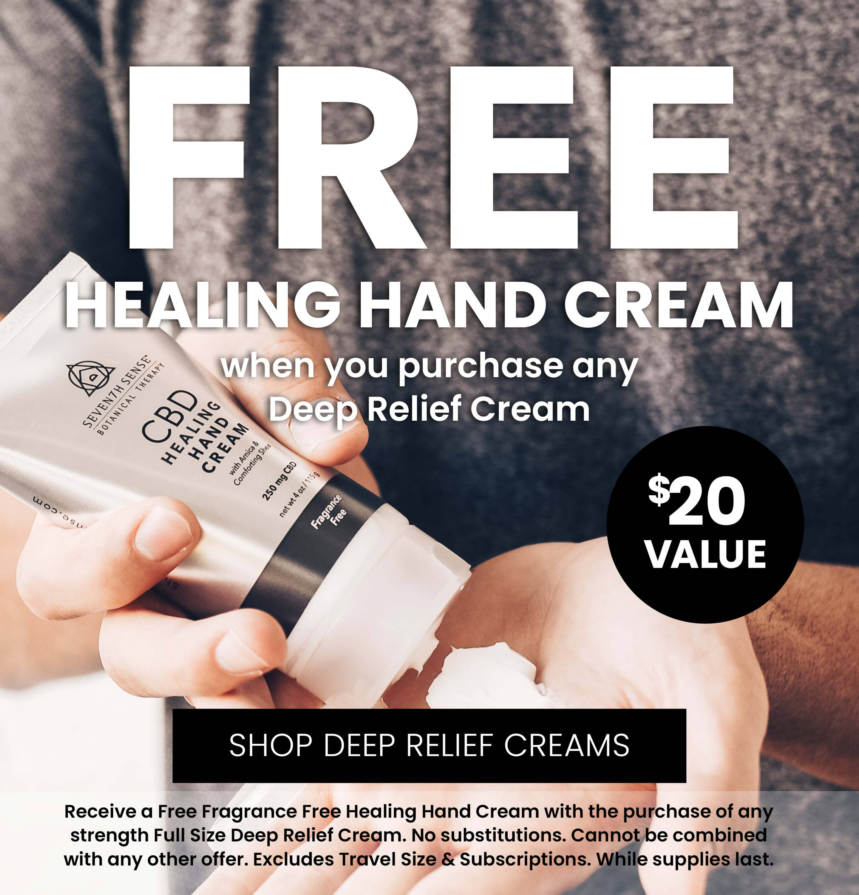 Receive a Free Fragrance Free Healing Hand Cream with the purchase of any strength Full Size Deep Relief Cream. No substitutions. Cannot be combined with any other offer. Excludes Travel Size & Subscriptions. While supplies last.