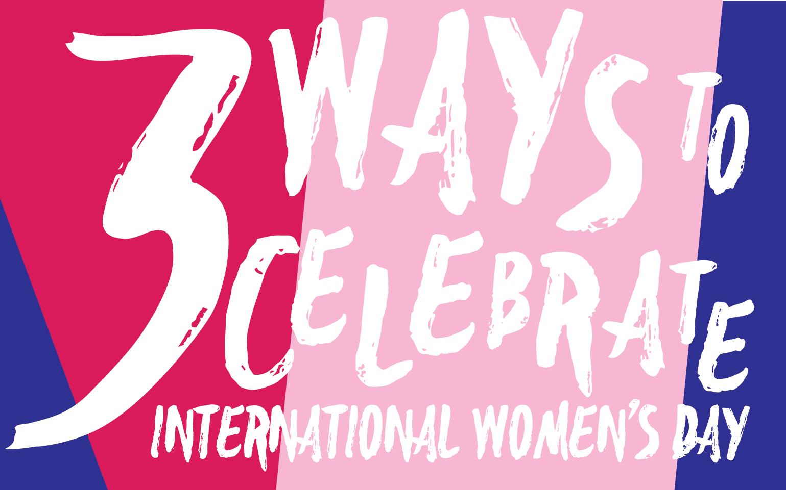 Three ways to celebrate international women's day