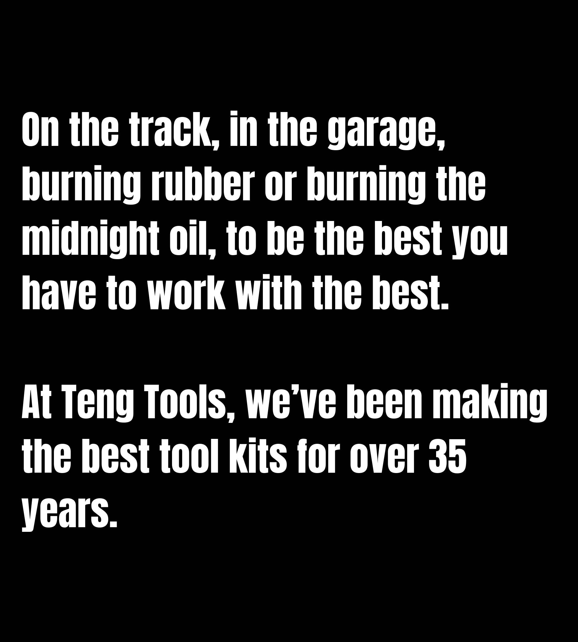 On the track, in the garage, burning rubber or burning the midnight oil, to be the best you have to work with the best.  At Teng Tools, we've been making the best tool kits for over 35 years.