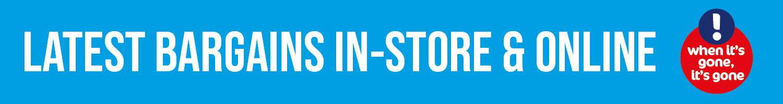 Latest bargains in-store & online - when it's gone it's gone