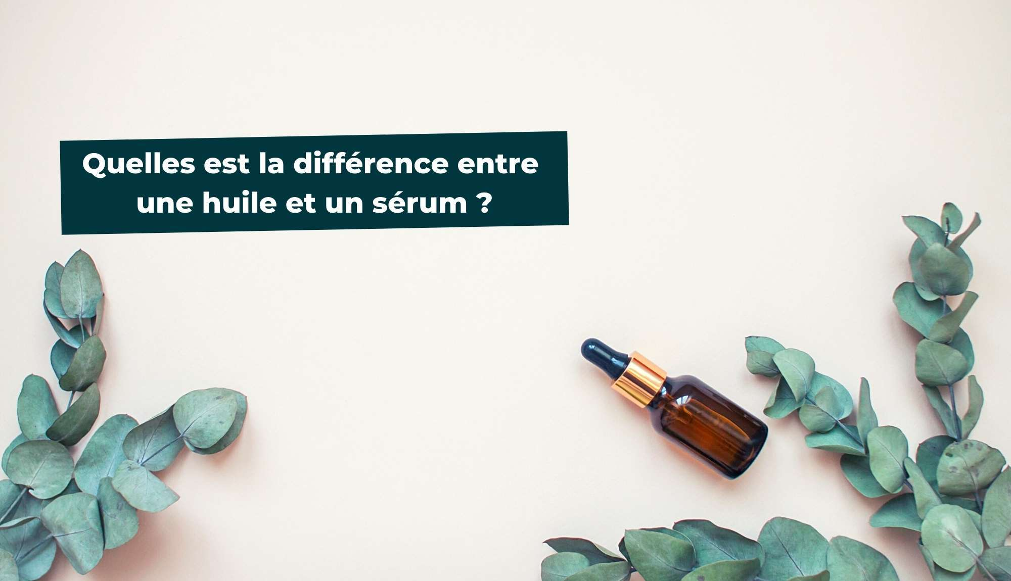 Quelle est la différence entre une huile et un sérum ?