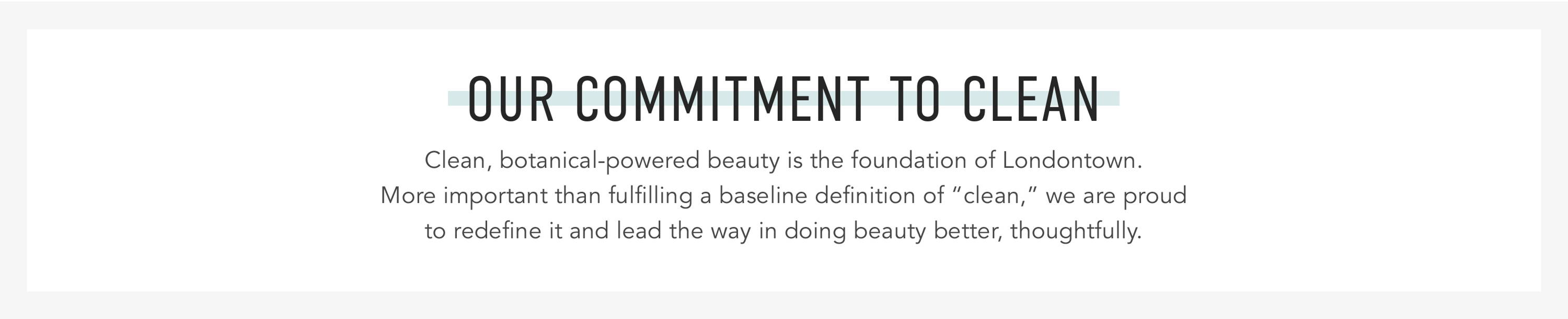 OUR COMMITMENT TO CLEAN: Clean, botanical-powered beauty is in the foundation of Londontown. More important than fulfilling a baseline definition of