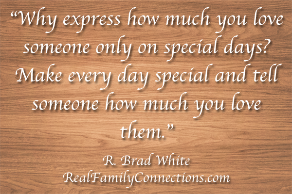 """Why express how much you love someone only on special days? Make every day special and tell someone how much you love them.""   R. Brad White"