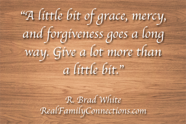 """A little bit of grace, mercy, and forgiveness goes a long way. Give a lot more than a little bit.""    R. Brad White"
