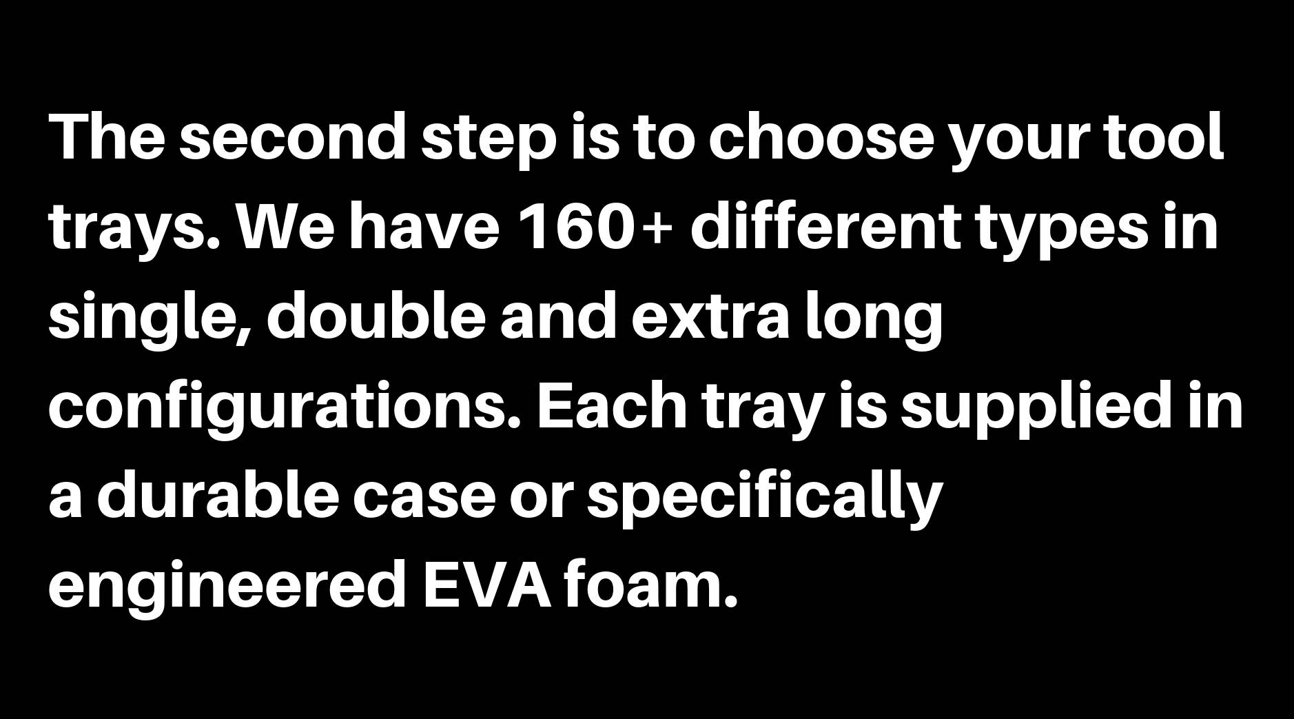 The second step is to choose your tool trays. We have 160+ different types in single, double and extra long configurations. Each tray is supplied in a durable case or specifically engineered EVA foam.