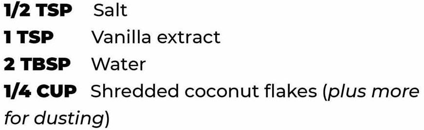 1/2 tsp salt, 1 tsp vanilla extract, 2 tbsp water, 1/4 cup shredded coconut flakes (plus more for dusting)