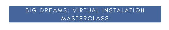 Big Dreams: Virtual Installation Masterclass