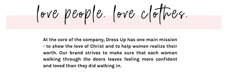 dressuplove, dress up, shopdressup, At the core of the company, Dress Up has one main mission - to show the love of Christ and to help women realize their worth. Our brand strives to make sure that each woman walking through the doors leaves feeling more confident and loved than they did walking in. women's clothing store