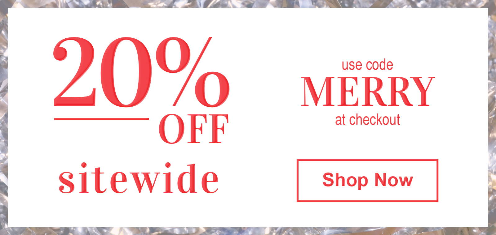 use code MERRY for 20% off almost everything