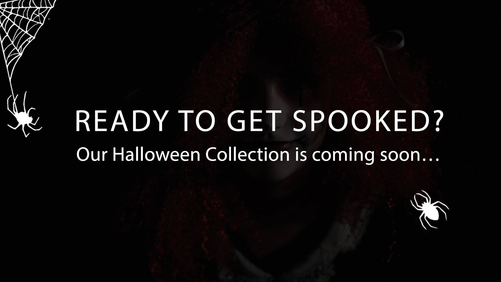 Ready to get spooked? Our Halloween Collection is comig soon