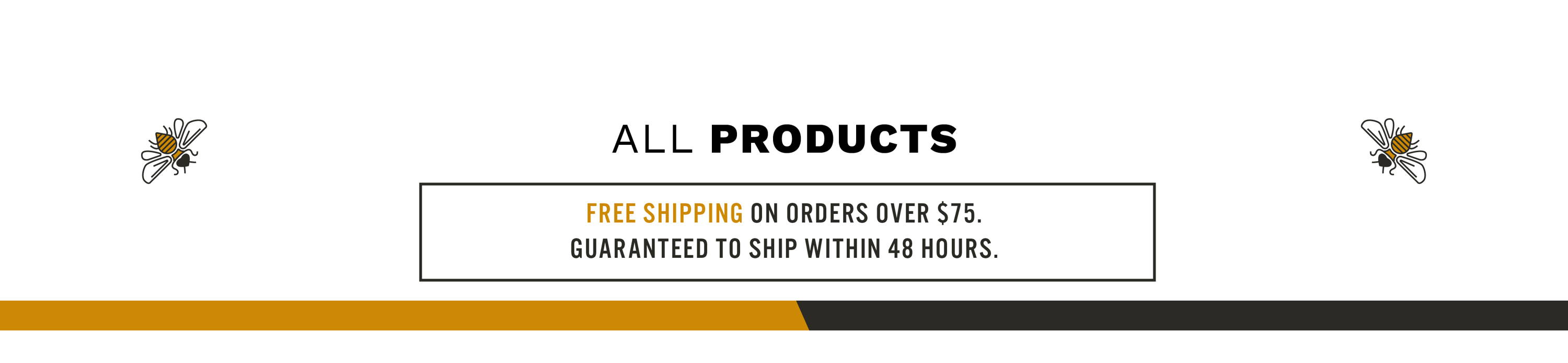 ALL PRODUCTS  FREE SHIPPING ON ORDERS OVER $75. GUARANTEED TO SHIP WITHIN 48 HOURS.