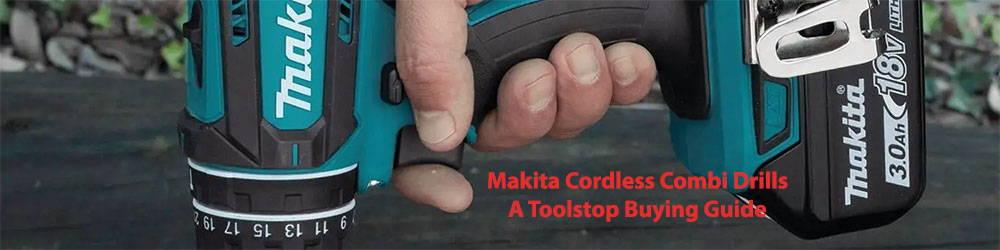 Makita Cordless Combi Drills – a Toolstop Buying Guide