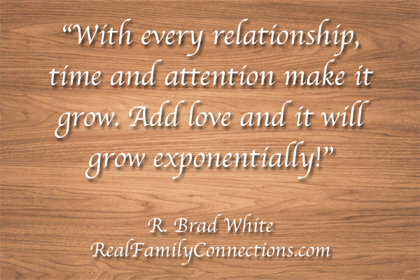 """With every relationship, time and attention make it grow. Add love and it will grow exponentially!""   R. Brad White"