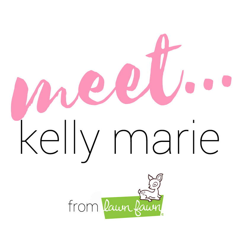 Meet Kelly Marie from Lawn Fawn