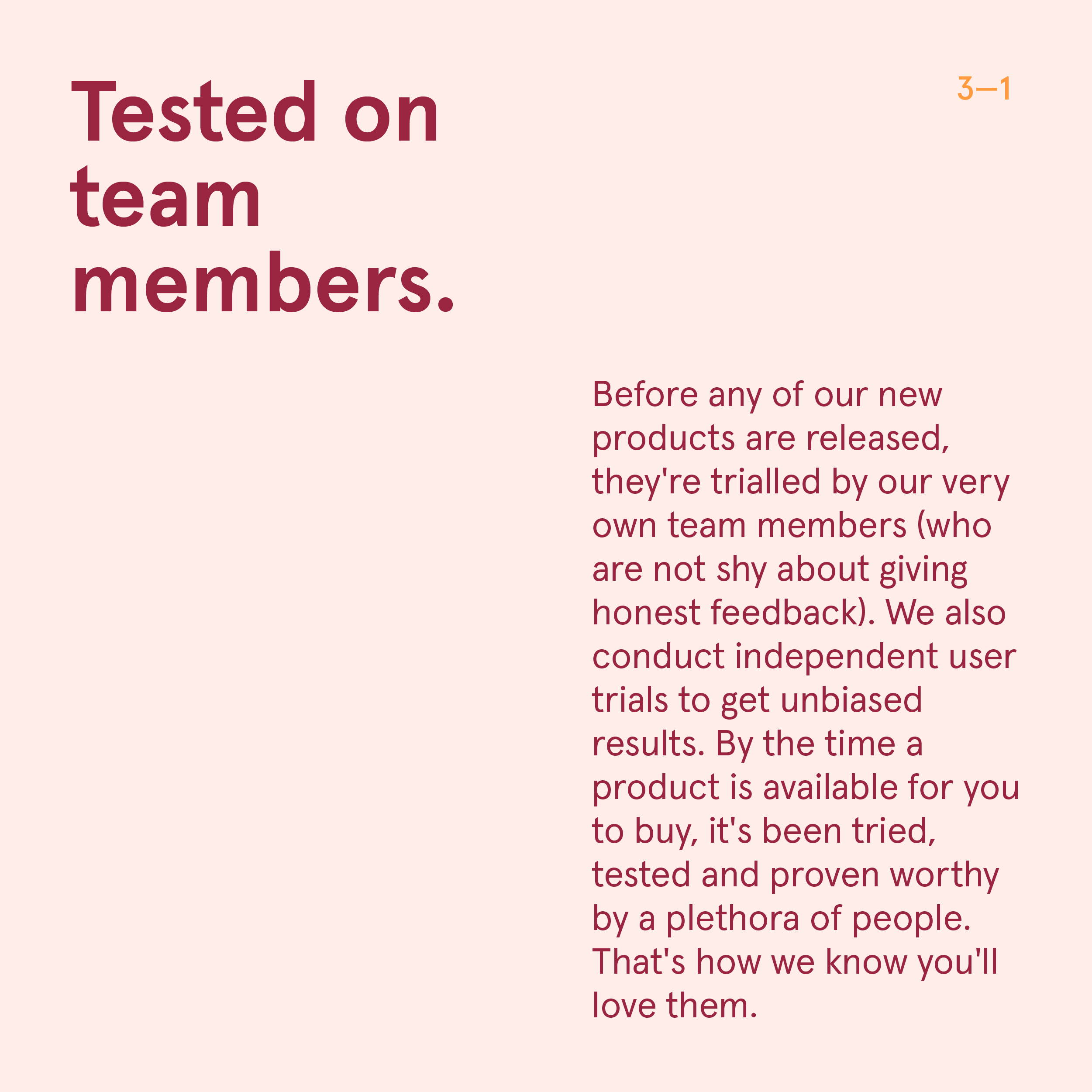 Sub-heading: Tested on Team Members.   Copy:  Before any of our new products are released, they're trialled by our very own team members (who are not shy about giving honest feedback). We also conduct independent user trials to get unbiased results. By the time a product is available for you to buy, it's been tried, tested and proven worthy by a plethora of people. That's how we know you'll love them.