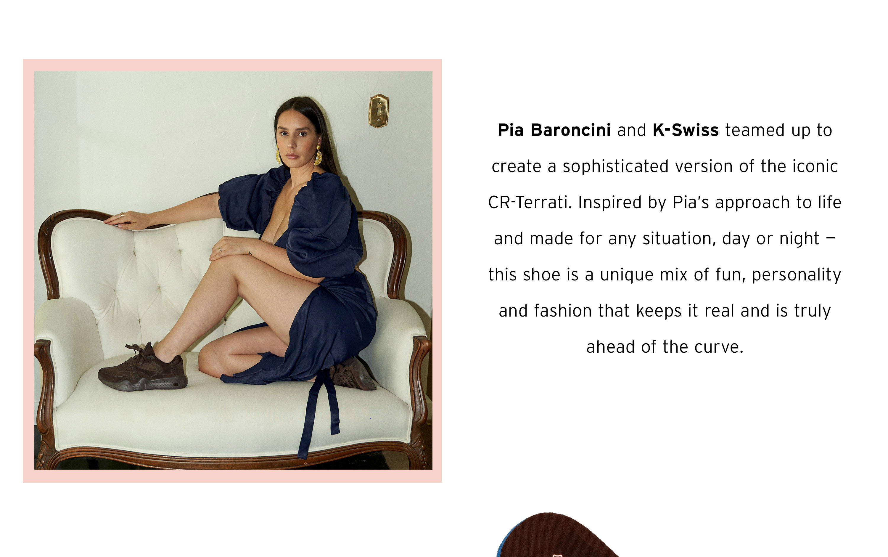 Picture of Pia Baroncini on couch: Pia Baroncini and K-Swiss teamed up to create a sophisticated version of the iconic CR-Terrati. Inspired by Pia's approach to life and made for any situation, day or night - this shoe is a unique mix of fun, personality and fashion that keeps it real and is truly ahead of the curve.