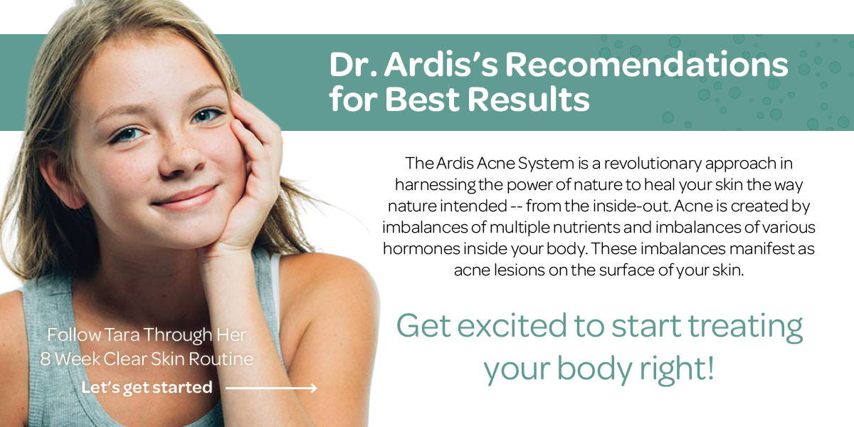 The Ardis Acne System is a revolutionary approach in harnessing the power of nature to heal your skin the way nature intended -- from the inside-out. Acne is created by imbalances of multiple nutrients and imbalances of various hormones inside your body. These imbalances manifest as acne lesions on the surface of your skin.