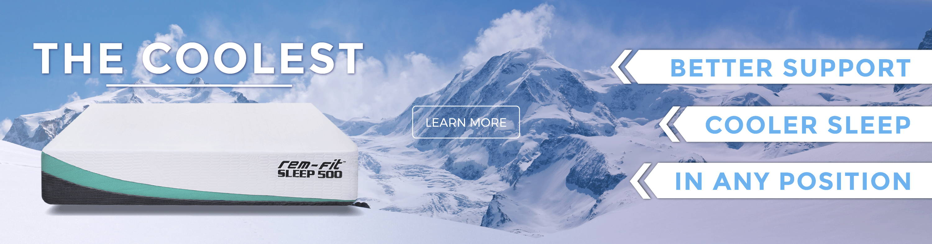 The Coolest Mattress: Sleep 500. Better support, cooler sleep, in any position. Learn More