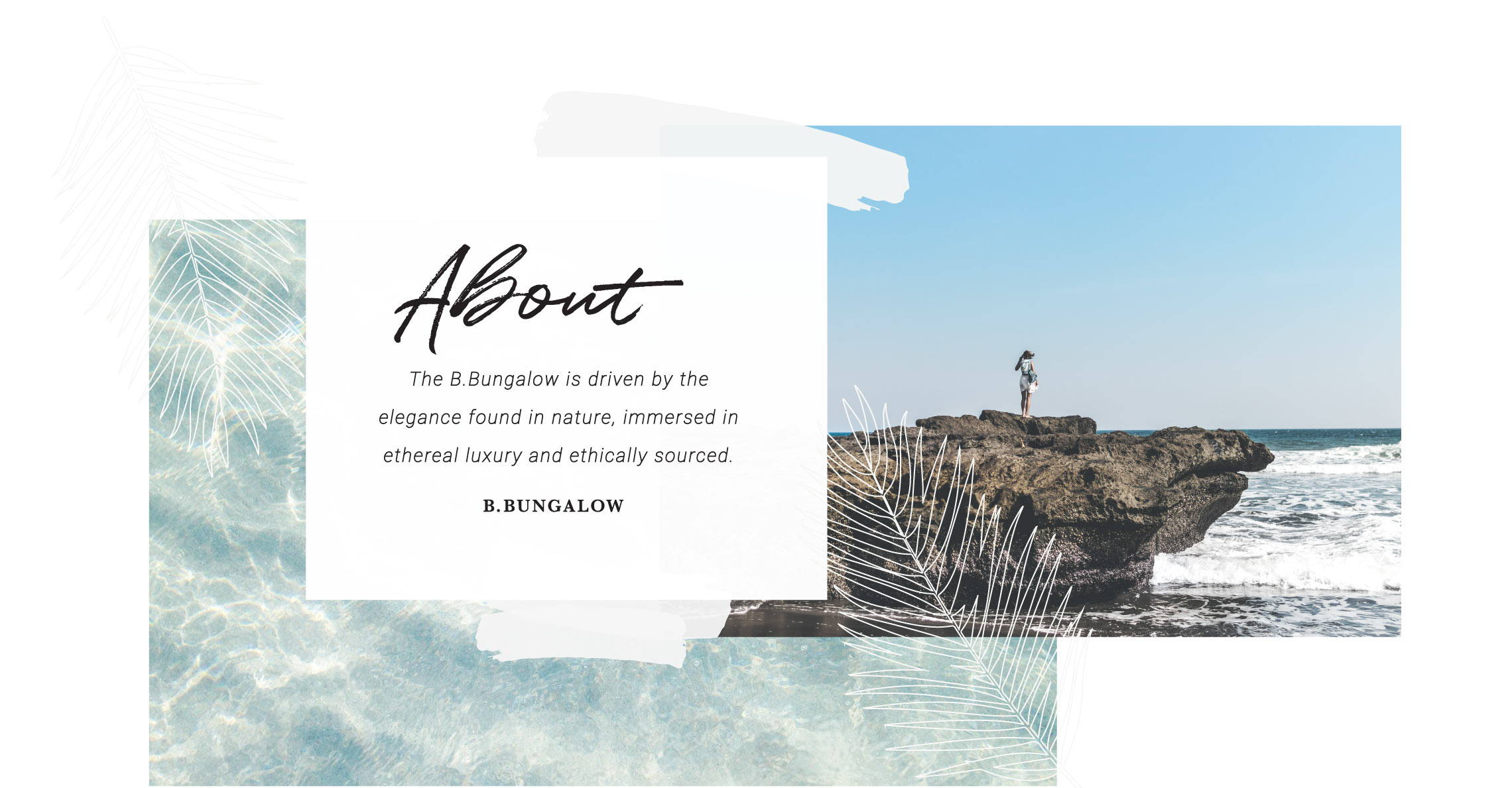 About B. Bungalow - B. Bungalow is driven by the elegance found in nature, immersed in ethereal luxury and ethically sourced.