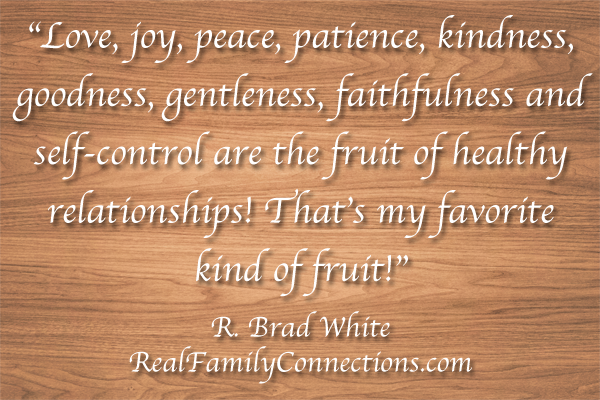 """Love, joy, peace, patience, kindness, goodness, gentleness, faithfulness and self-control are the fruit of healthy relationships! That's my favorite kind of fruit!""   R. Brad White"