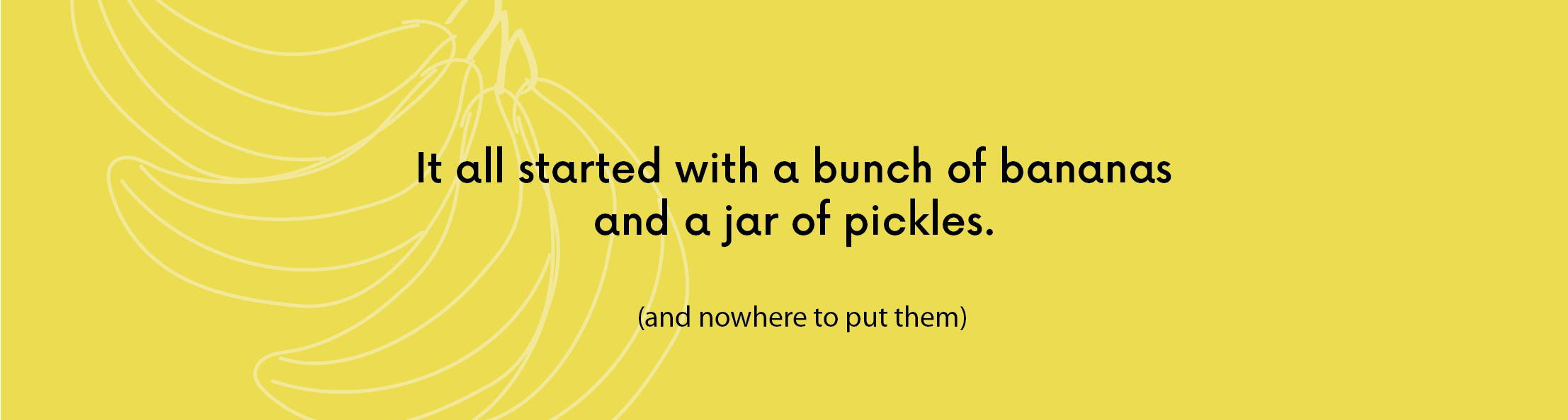 It all started with a bunch of bananas and a jar of pickles and nowhere to put them