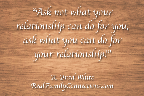 """Ask not what your relationship can do for you, ask what you can do for your relationship!""   R. Brad White"
