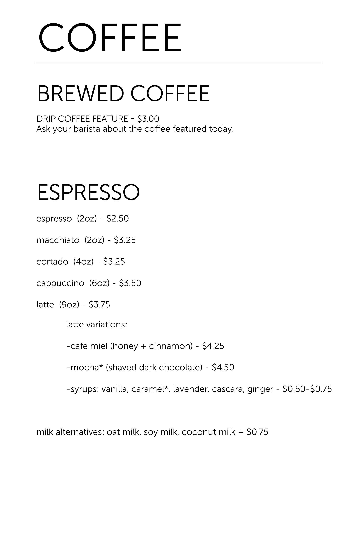 Espresso (Both Locations) Espresso $2.50 (2oz)   Macchiato $3.25 (2oz)   Cortado $3.25 (4oz)   Cappuccino $3.50 (6oz)   Latte $3.75 (9oz)   Mocha $4.50 (9oz)   Cafe Miel $4.25 (9oz)