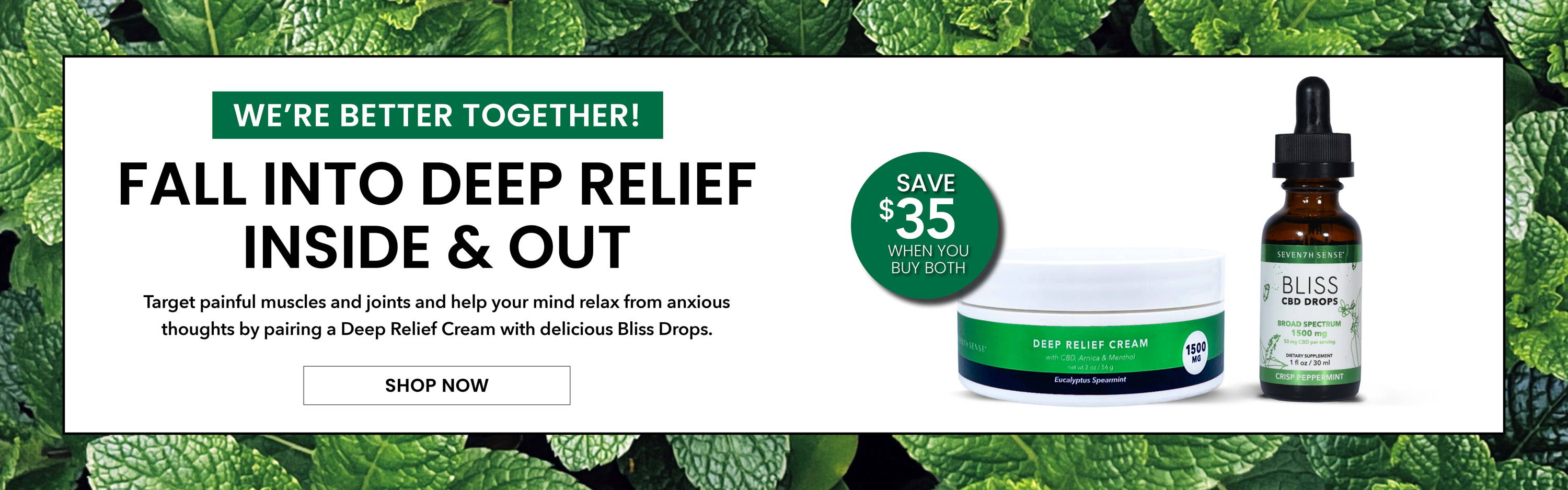 We're better together! Fall into deep relief inside and out.  Target painful muscles and joints and help your mind relax from anxious thoughts by pairing a Deep Relief Cream with delicious Bliss Drops. Shop Now.