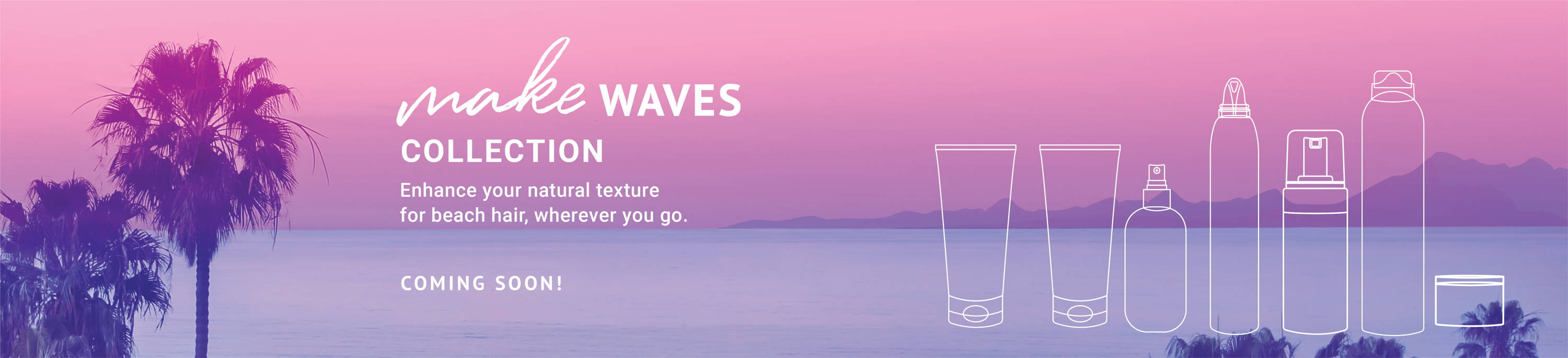 Make Waves Collection - Enhance your natural texture for beach hair wherever you go. Coming soon. Sign up to be notified when the Make Waves Collection is available to purchase.