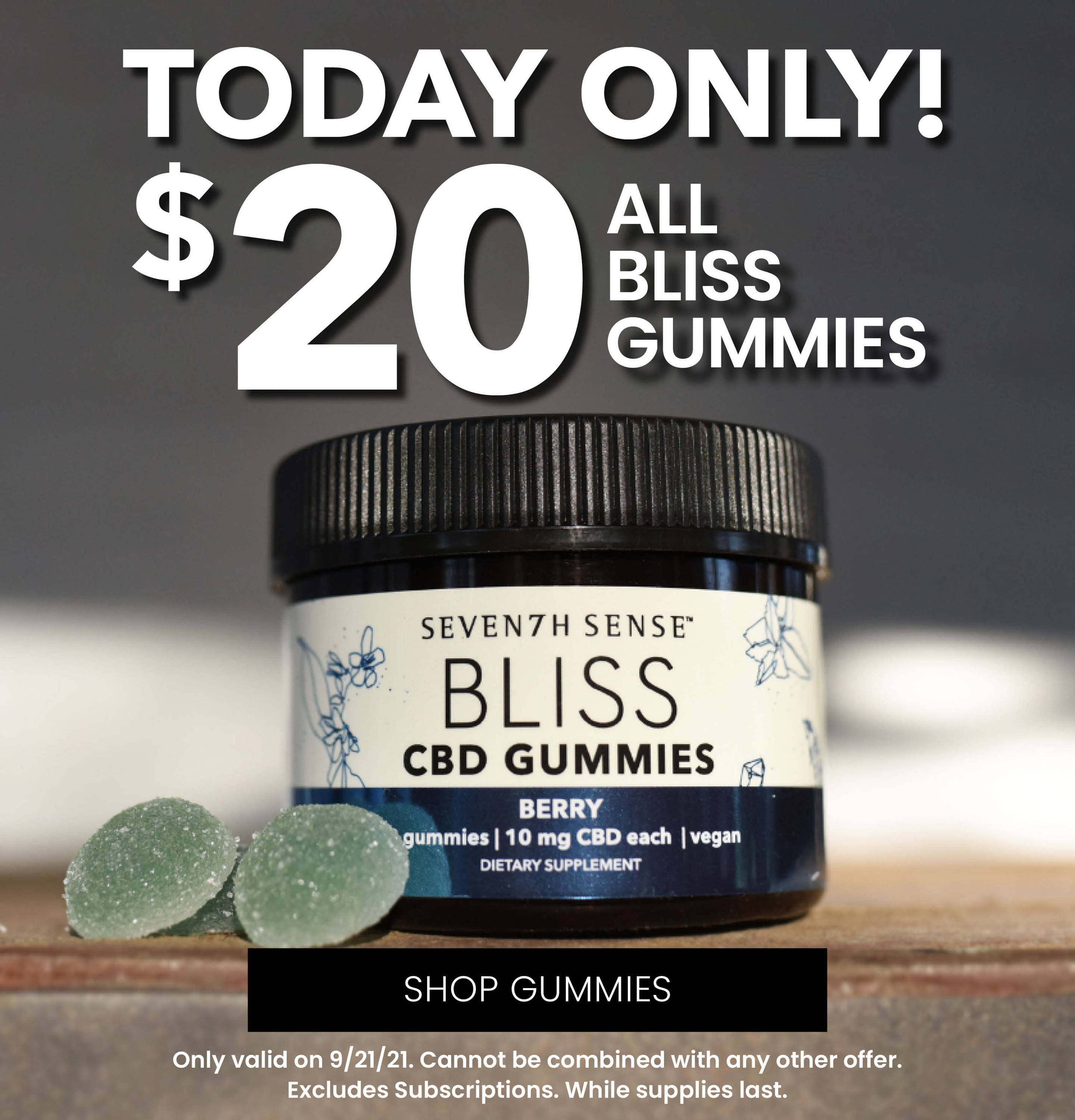 Today Only! $20 All Bliss Gummies. Only valid 9/21/21. Excludes subscriptions.