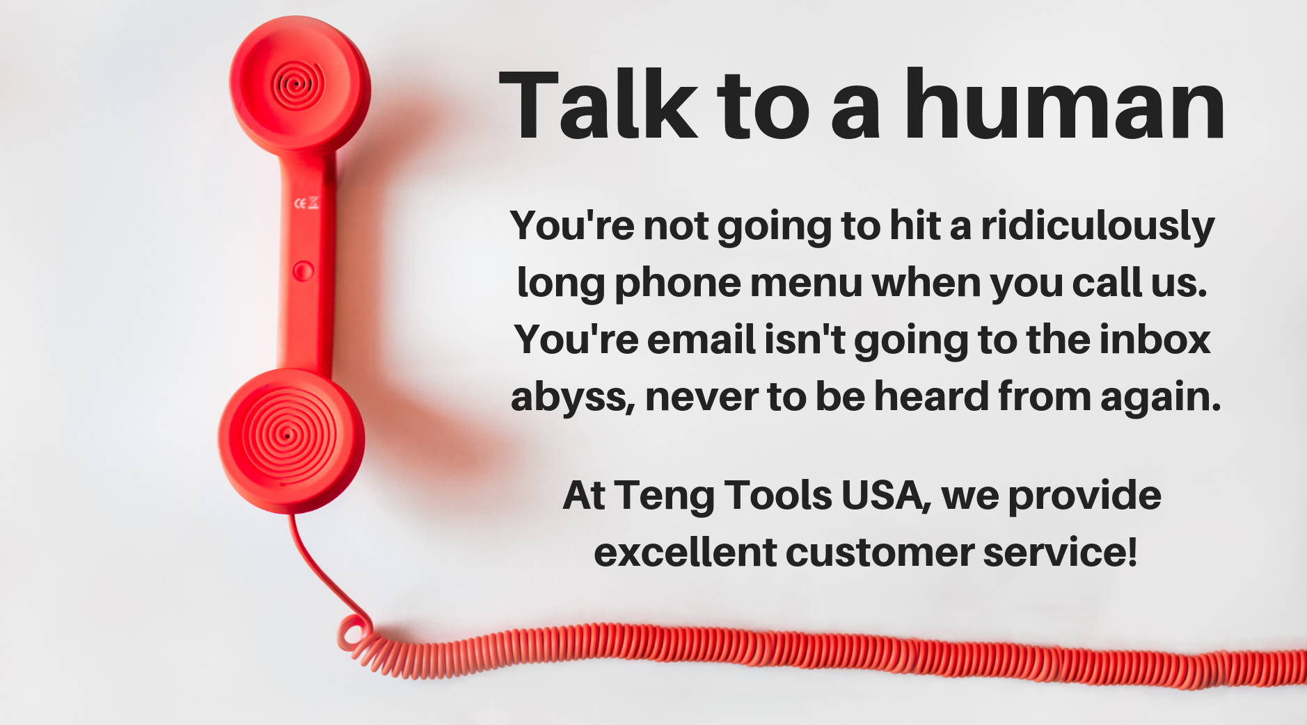 Talk to a human. You're not going to hit a ridiculously long phone menu when you call us. You're email isn't going to the inbox abyss, never to be heard from again. At Teng Tools USA, we provide excellent customer service!
