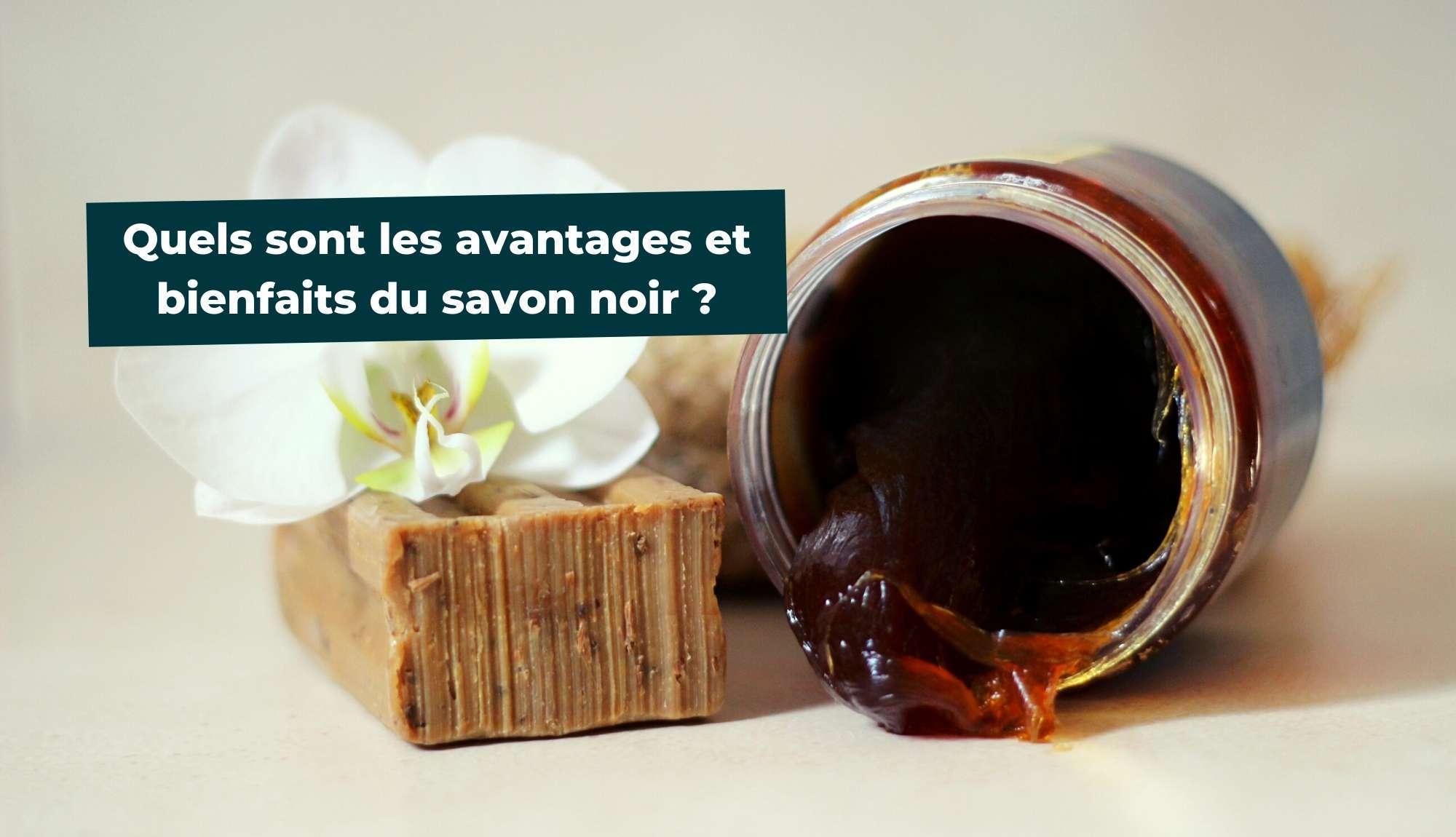 Quels sont les avantages et bienfaits du savon noir ?
