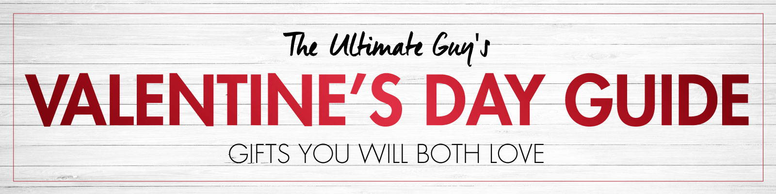 The Ultimate Guy's Valentine's Day Guide. Gifts You Will Both Love.